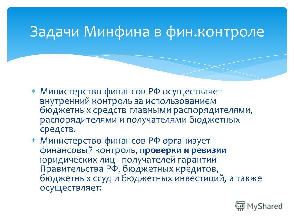 Министерство финансов РФ осуществляет внутренний контроль за использованием бюджетных средств главными распорядителями, распорядителями и получателями бюджетных средств. Министерство финансов РФ организует финансовый контроль, проверки и ревизии юрид