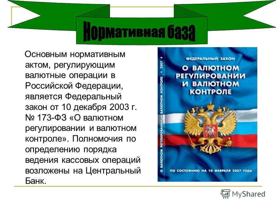Основным нормативным актом, регулирующим валютные операции в Российской Федерации, является Федеральный закон от 10 декабря 2003 г. 173-ФЗ «О валютном регулировании и валютном контроле». Полномочия по определению порядка ведения кассовых операций воз