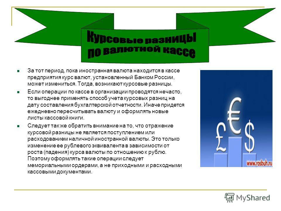 За тот период, пока иностранная валюта находится в кассе предприятия курс валют, установленный Банком России, может измениться. Тогда, возникают курсовые разницы. Если операции по кассе в организации проводятся нечасто, то выгоднее применять способ у