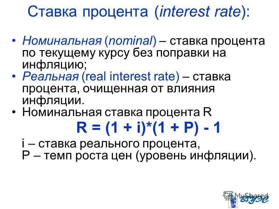 Ставка процента (interest rate): Номинальная (nominal) – ставка процента по текущему курсу без поправки на инфляцию; Реальная (real interest rate) – ставка процента, очищенная от влияния инфляции. Номинальная ставка процента R R = (1 + i)*(1 + Р) - 1