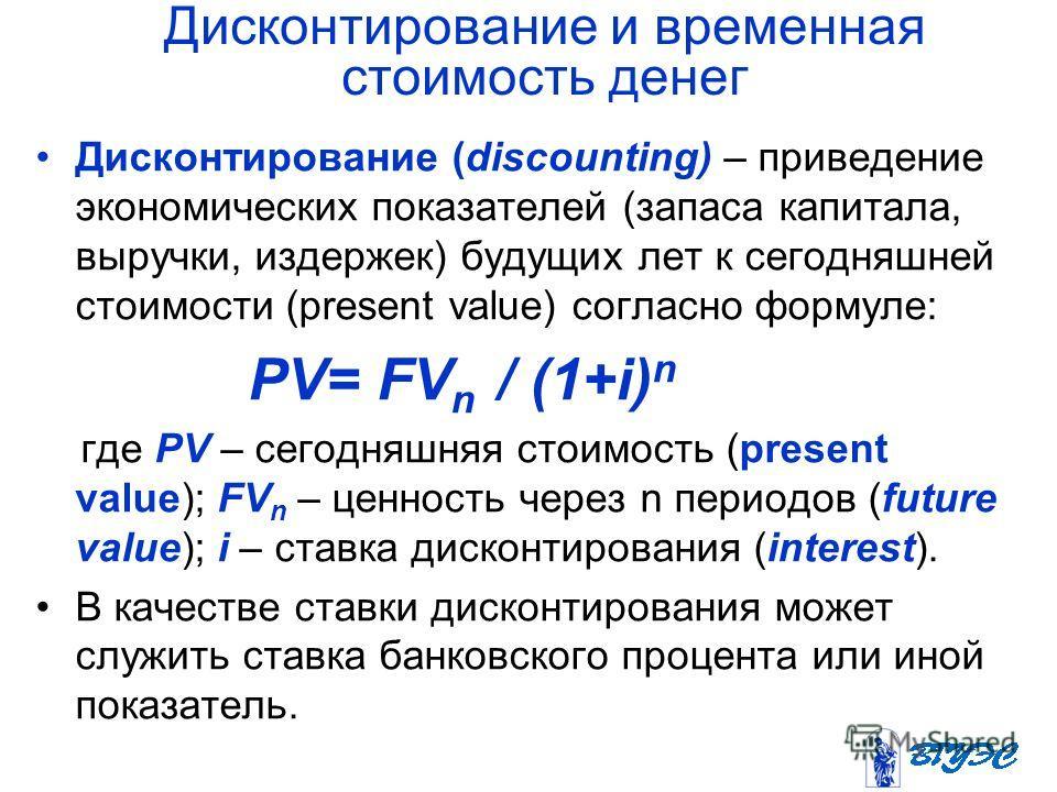 Дисконтирование и временная стоимость денег Дисконтирование (discounting) – приведение экономических показателей (запаса капитала, выручки, издержек) будущих лет к сегодняшней стоимости (present value) согласно формуле: PV= FV n / (1+i) n где PV – се
