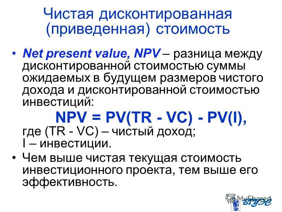 Чистая дисконтированная (приведенная) стоимость Net present value, NPV – разница между дисконтированной стоимостью суммы ожидаемых в будущем размеров чистого дохода и дисконтированной стоимостью инвестиций: NPV = PV(TR - VC) - PV(I), где (TR - VC) –