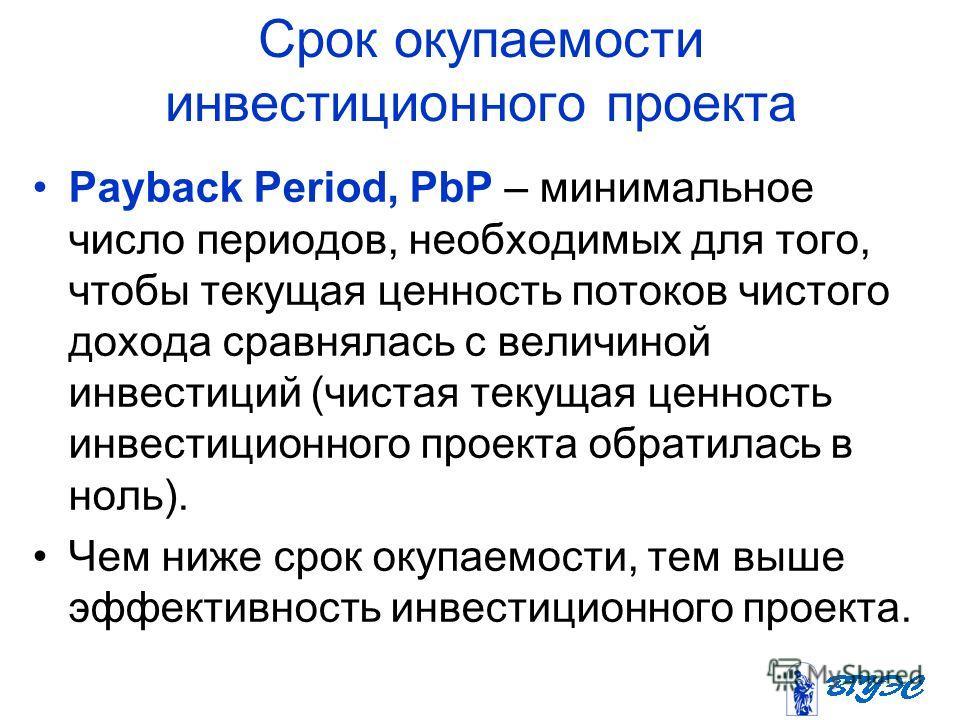 Срок окупаемости инвестиционного проекта Payback Period, PbP – минимальное число периодов, необходимых для того, чтобы текущая ценность потоков чистого дохода сравнялась с величиной инвестиций (чистая текущая ценность инвестиционного проекта обратила