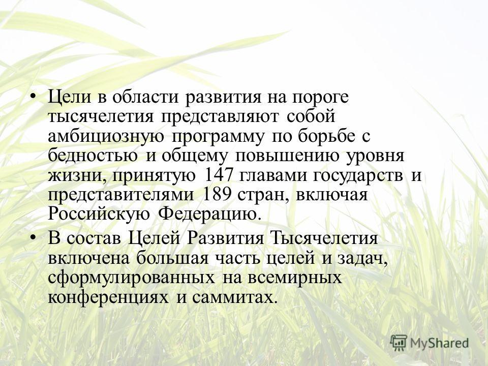 Цели в области развития на пороге тысячелетия представляют собой амбициозную программу по борьбе с бедностью и общему повышению уровня жизни, принятую 147 главами государств и представителями 189 стран, включая Российскую Федерацию. В состав Целей Ра