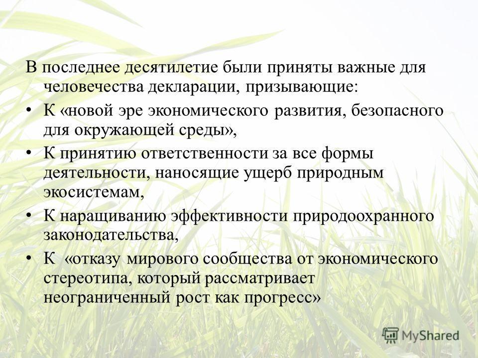 В последнее десятилетие были приняты важные для человечества декларации, призывающие: К «новой эре экономического развития, безопасного для окружающей среды», К принятию ответственности за все формы деятельности, наносящие ущерб природным экосистемам