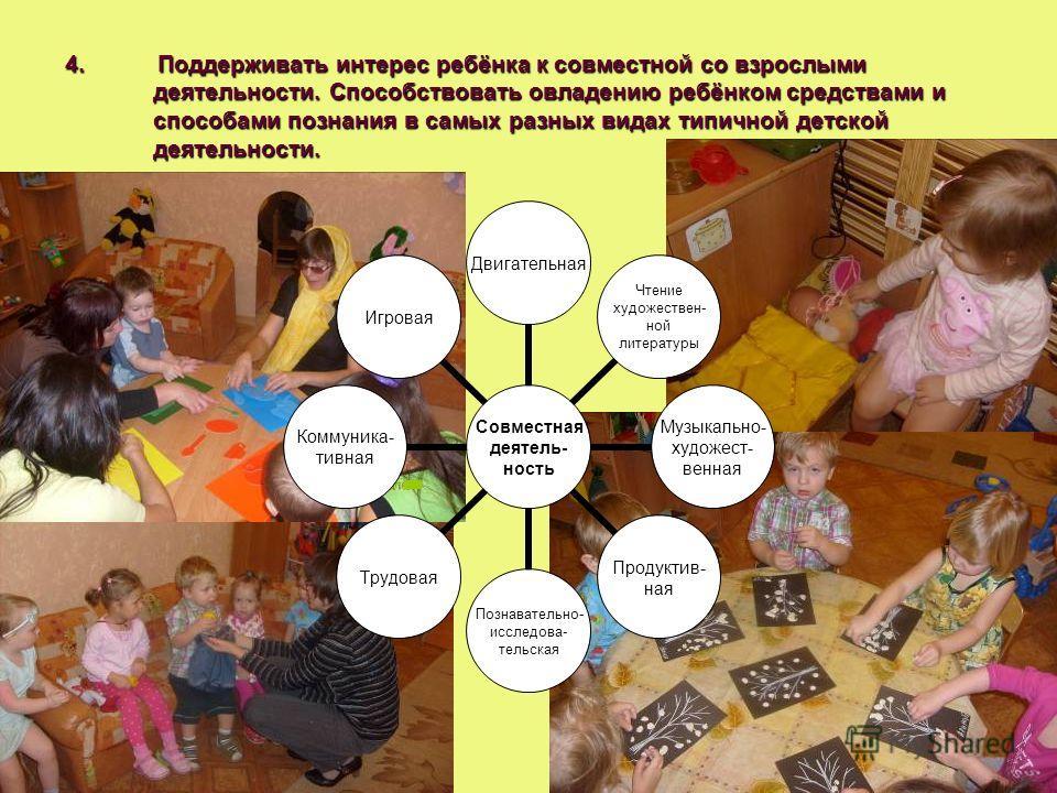 4. Поддерживать интерес ребёнка к совместной со взрослыми деятельности. Способствовать овладению ребёнком средствами и способами познания в самых разных видах типичной детской деятельности. Совместная деятельность Двигательная Чтение художествен- ной