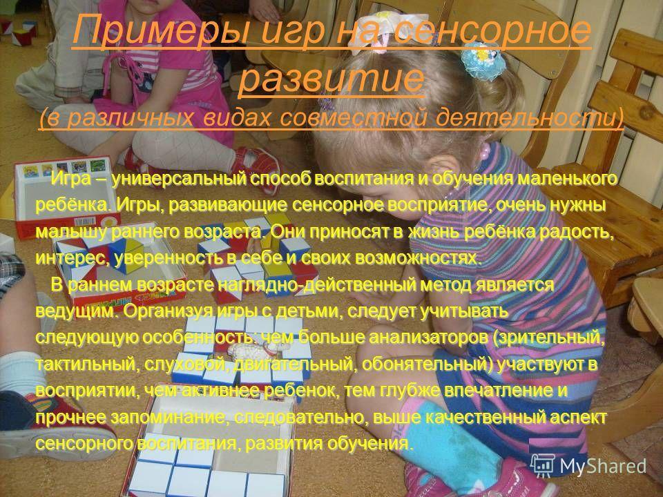 Примеры игр на сенсорное развитие (в различных видах совместной деятельности) Игра – универсальный способ воспитания и обучения маленького Игра – универсальный способ воспитания и обучения маленького ребёнка. Игры, развивающие сенсорное восприятие, о