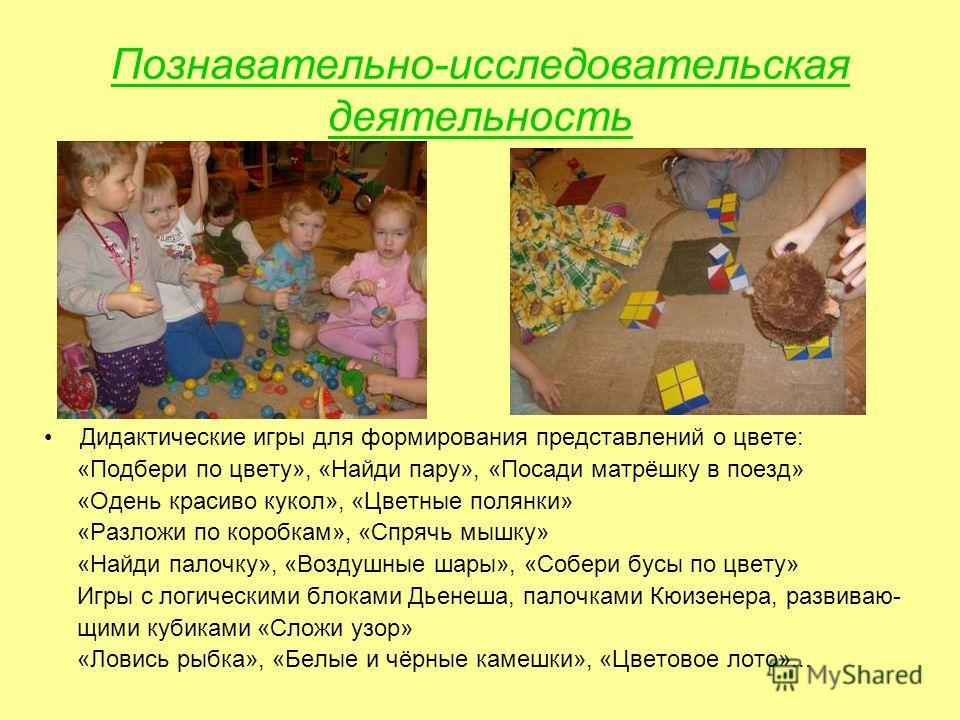 Познавательно-исследовательская деятельность Дидактические игры для формирования представлений о цвете: «Подбери по цвету», «Найди пару», «Посади матрёшку в поезд» «Одень красиво кукол», «Цветные полянки» «Разложи по коробкам», «Спрячь мышку» «Найди