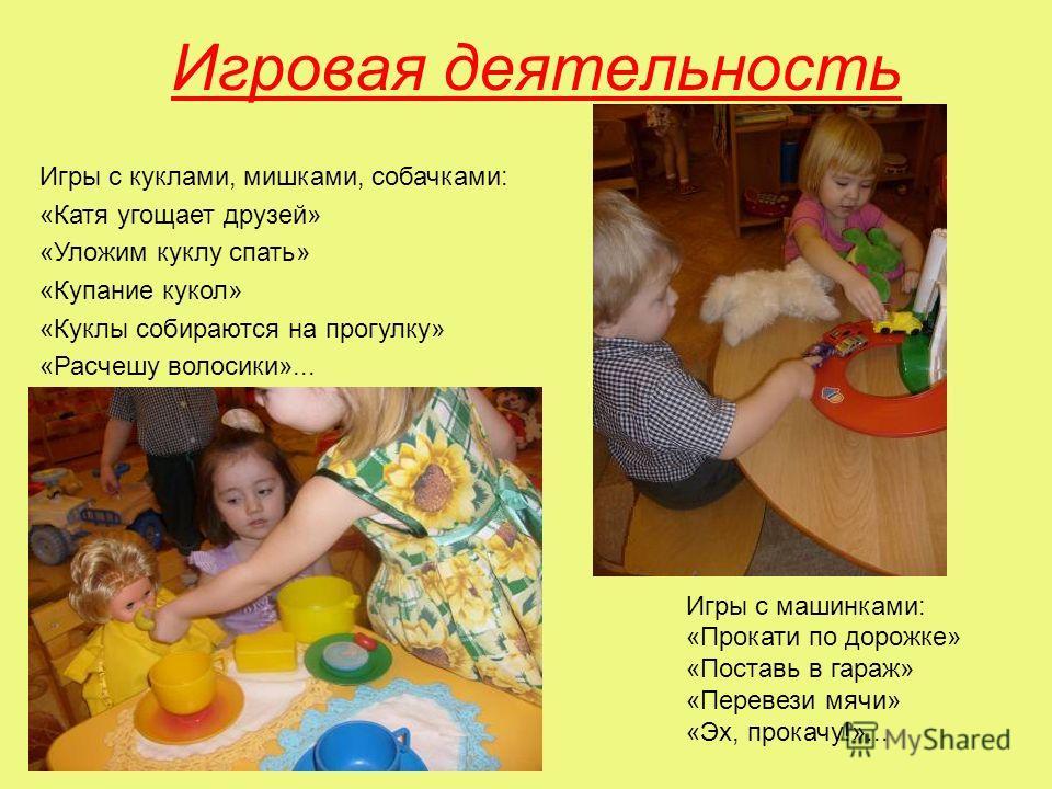 Игровая деятельность Игры с машинками: «Прокати по дорожке» «Поставь в гараж» «Перевези мячи» «Эх, прокачу!»... Игры с куклами, мишками, собачками: «Катя угощает друзей» «Уложим куклу спать» «Купание кукол» «Куклы собираются на прогулку» «Расчешу вол