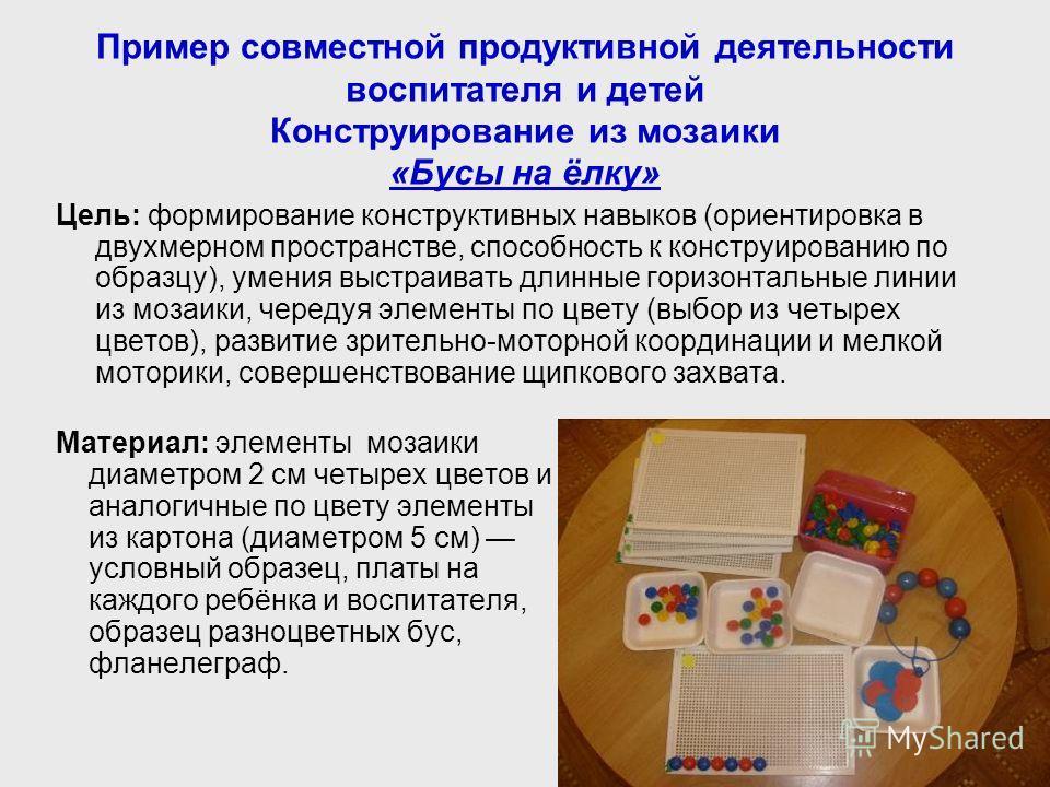 Пример совместной продуктивной деятельности воспитателя и детей Конструирование из мозаики «Бусы на ёлку» Цель: формирование конструктивных навыков (ориентировка в двухмерном пространстве, способность к конструированию по образцу), умения выстраивать
