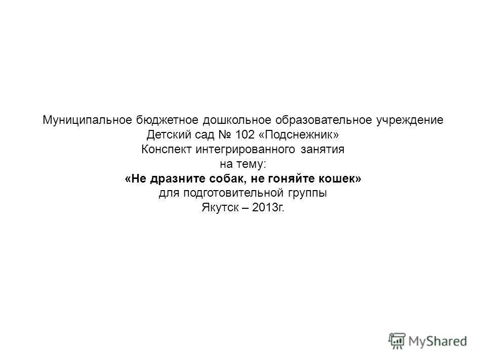 Муниципальное бюджетное дошкольное образовательное учреждение Детский сад 102 «Подснежник» Конспект интегрированного занятия на тему: «Не дразните собак, не гоняйте кошек» для подготовительной группы Якутск – 2013 г.