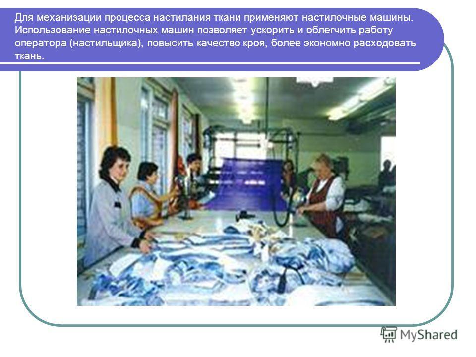 Для механизации процесса настилания ткани применяют настилочные машины. Использование настилочных машин позволяет ускорить и облегчить работу оператора (настильщика), повысить качество кроя, более экономно расходовать ткань.