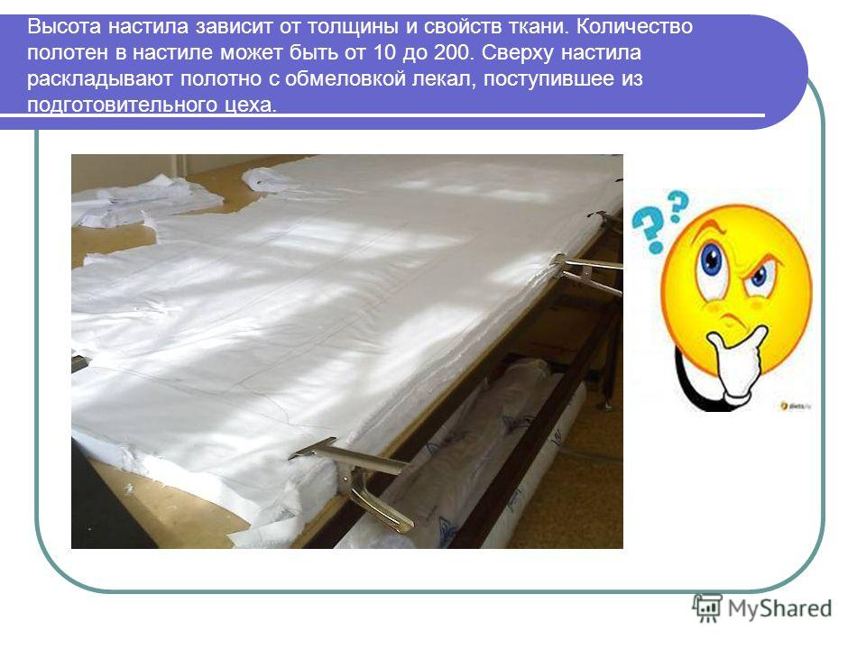 Высота настила зависит от толщины и свойств ткани. Количество полотен в настиле может быть от 10 до 200. Сверху настила раскладывают полотно с обмеловкой лекал, поступившее из подготовительного цеха.