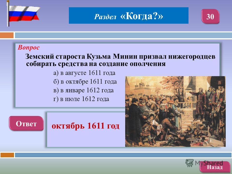 Вопрос Земский староста Кузьма Минин призвал нижегородцев собирать средства на создание ополчения а) в августе 1611 года б) в октябре 1611 года в) в январе 1612 года г) в июле 1612 года октябрь 1611 год Раздел «Когда?»