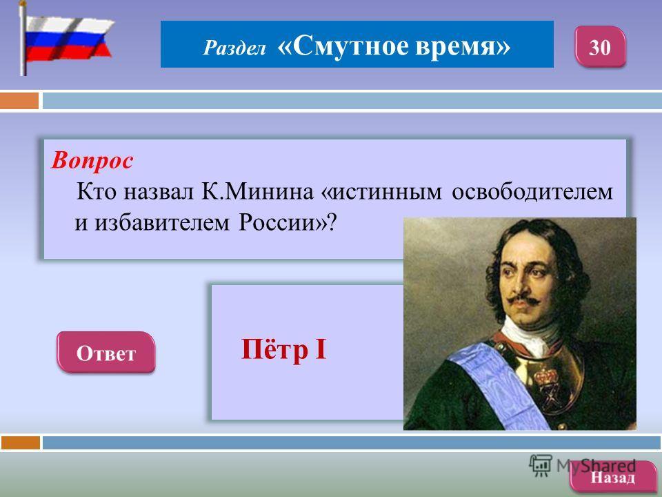 Вопрос Кто назвал К.Минина «истинным освободителем и избавителем России»? Пётр I Раздел «Смутное время»
