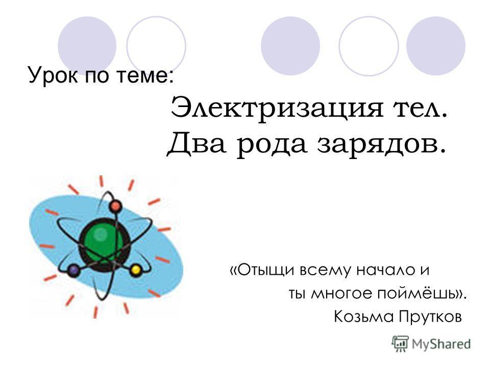 Урок по теме: Электризация тел. Два рода зарядов. «Отыщи всему начало и ты многое поймёшь». Козьма Прутков