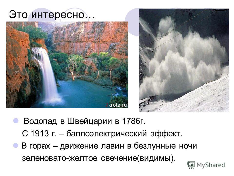 Это интересно… Водопад в Швейцарии в 1786 г. С 1913 г. – баллоэлектрический эффект. В горах – движение лавин в безлунные ночи зеленовато-желтое свечение(видимы).