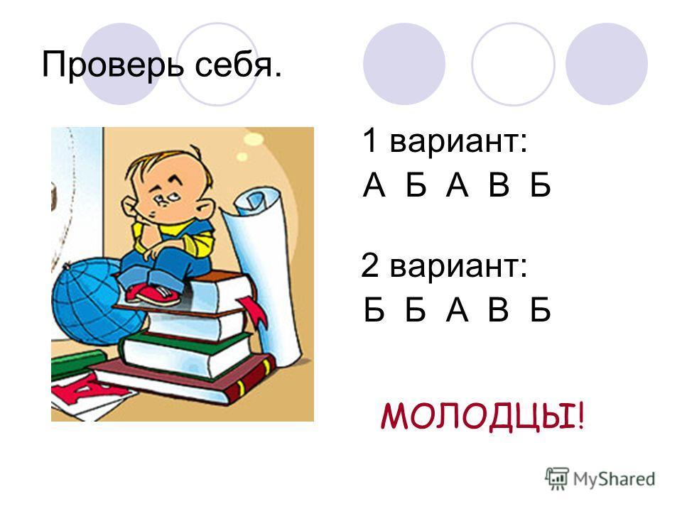 Проверь себя. 1 вариант: А Б А В Б 2 вариант: Б Б А В Б МОЛОДЦЫ!