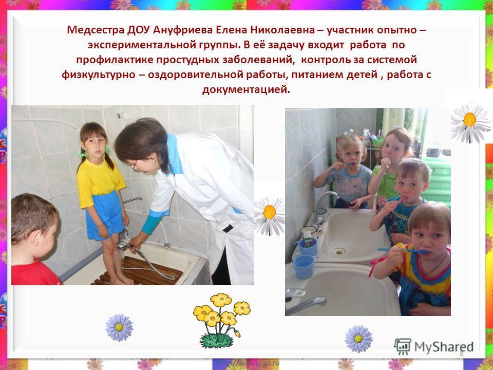 8 Медсестра ДОУ Ануфриева Елена Николаевна – участник опытно – экспериментальной группы. В её задачу входит работа по профилактике простудных заболеваний, контроль за системой физкультурно – оздоровительной работы, питанием детей, работа с документац