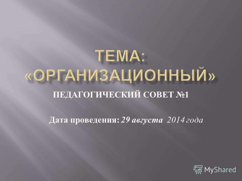ПЕДАГОГИЧЕСКИЙ СОВЕТ 1 Дата проведения : 29 августа 2014 года