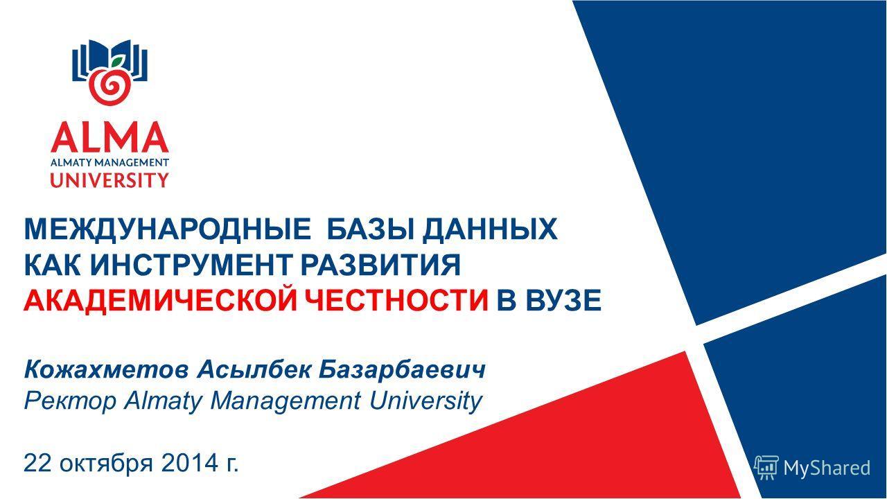 МЕЖДУНАРОДНЫЕ БАЗЫ ДАННЫХ КАК ИНСТРУМЕНТ РАЗВИТИЯ АКАДЕМИЧЕСКОЙ ЧЕСТНОСТИ В ВУЗЕ Кожахметов Асылбек Базарбаевич Ректор Almaty Management University 22 октября 2014 г.