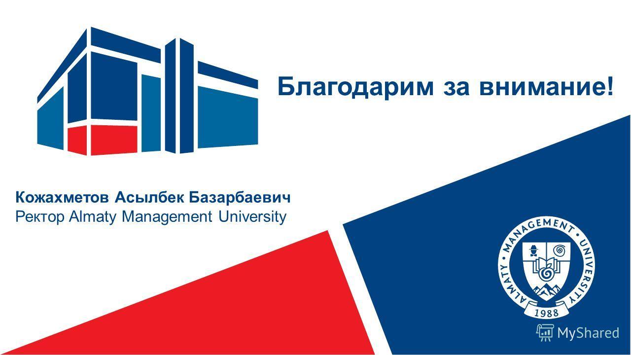 Кожахметов Асылбек Базарбаевич Ректор Almaty Management University Благодарим за внимание!