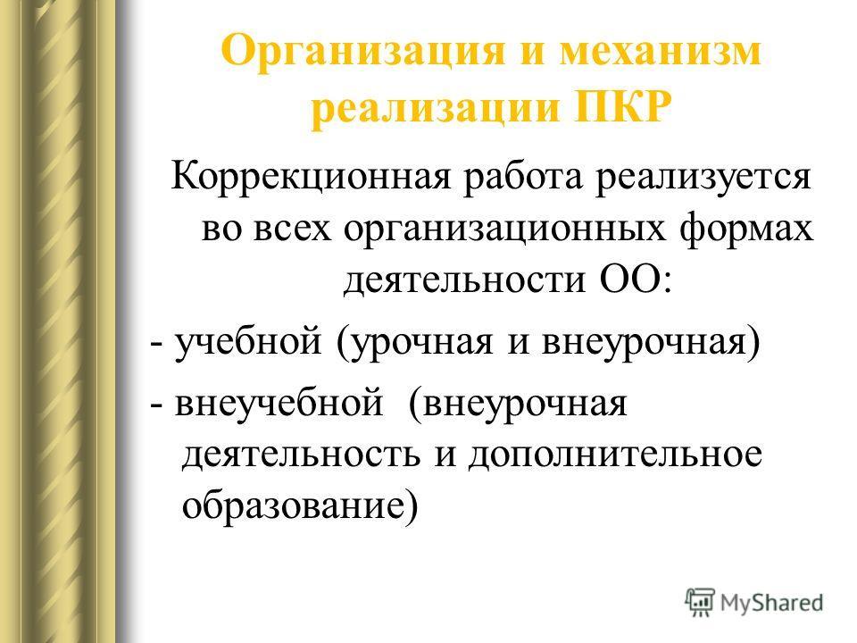 Организация и механизм реализации ПКР Коррекционная работа реализуется во всех организационных формах деятельности ОО: - учебной (урочная и внеурочная) - внеучебной (внеурочная деятельность и дополнительное образование)
