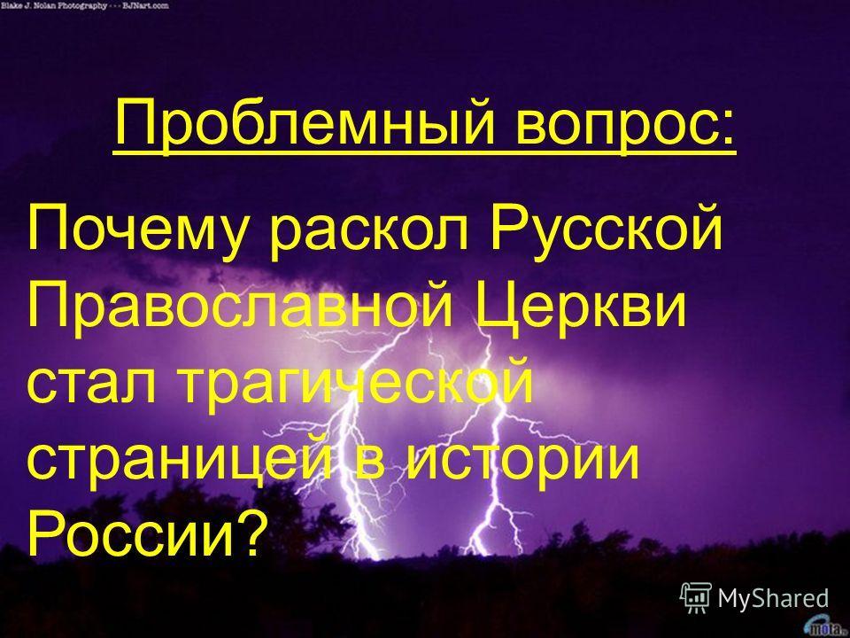 Проблемный вопрос: Почему раскол Русской Православной Церкви стал трагической страницей в истории России?