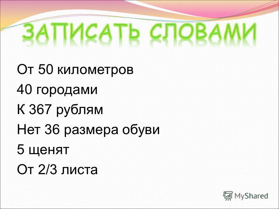 От 50 километров 40 городами К 367 рублям Нет 36 размера обуви 5 щенят От 2/3 листа