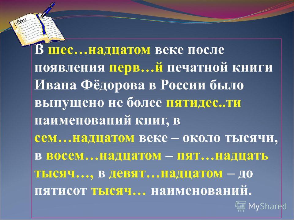 В шес…надцатом веке после появления первой…й печатной книги Ивана Фёдорова в России было выпущено не более пяты дес..ты наименований книг, в сем…надцатом веке – около тысячи, в восемь…надцатом – пят…надцать тысяч…, в девять…надцатом – до пятысот тыся