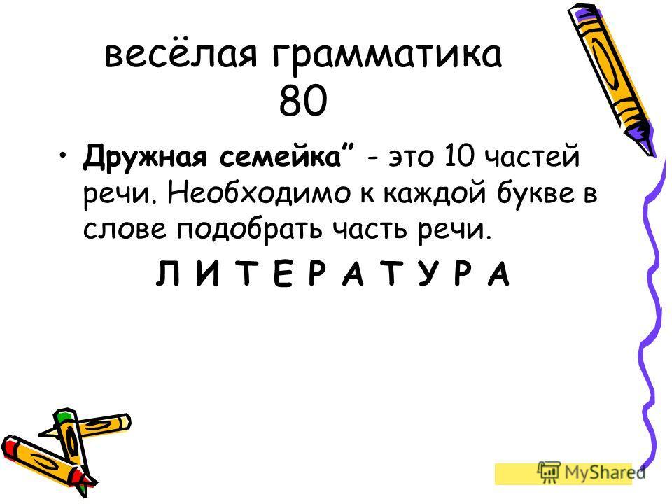 весёлая грамматика 80 Дружная семейка - это 10 частей речи. Необходимо к каждой букве в слове подобрать часть речи. Л И Т Е Р А Т У Р А