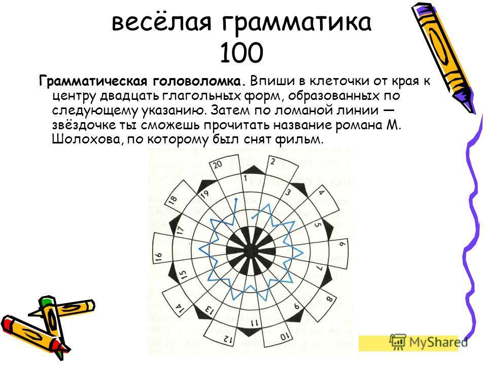 весёлая грамматика 100 Грамматическая головоломка. Впиши в клеточки от края к центру двадцать глагольных форм, образованных по следующему указанию. Затем по ломаной линии звёздочке ты сможешь прочитать название романа М. Шолохова, по которому был сня