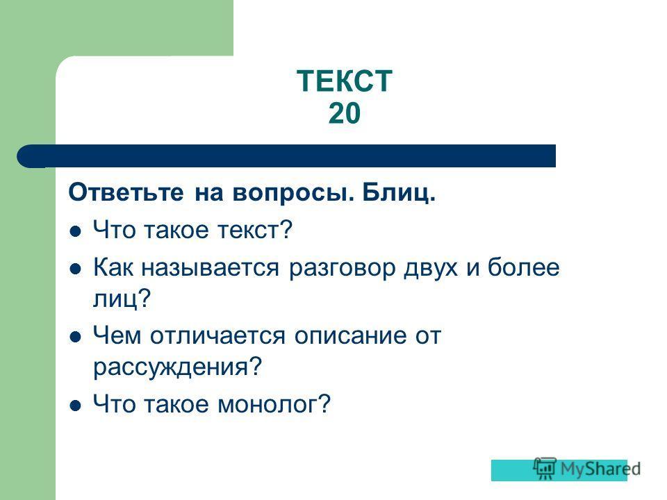 ТЕКСТ 20 Ответьте на вопросы. Блиц. Что такое текст? Как называется разговор двух и более лиц? Чем отличается описание от рассуждения? Что такое монолог?