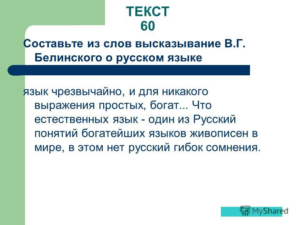 ТЕКСТ 60 Составьте из слов высказывание В.Г. Белинского о русском языке язык чрезвычайно, и для никакого выражения простых, богат... Что естественных язык - один из Русский понятий богатейших языков живописен в мире, в этом нет русский гибок сомнения