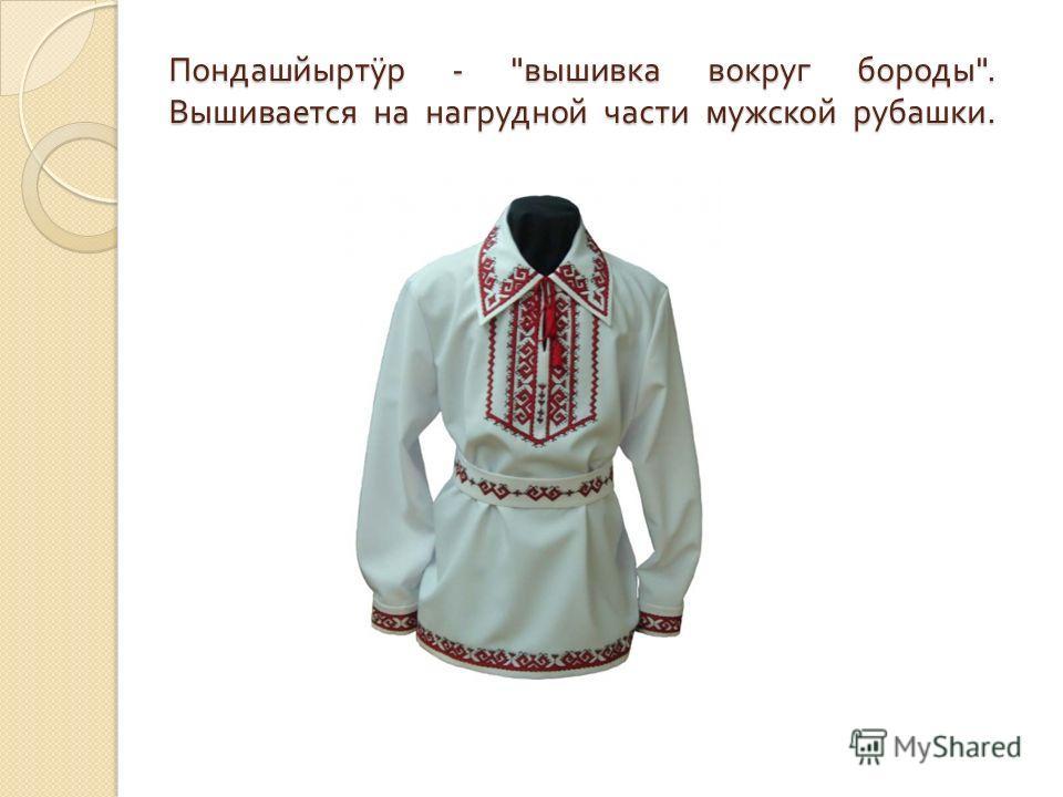 Пондашйырт ÿ р -  вышивка вокруг бороды . Вышивается на нагрудной части мужской рубашки.