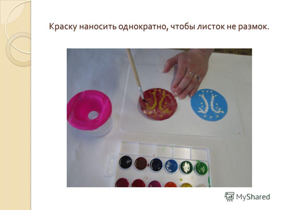 Краску наносить однократно, чтобы листок не размок.