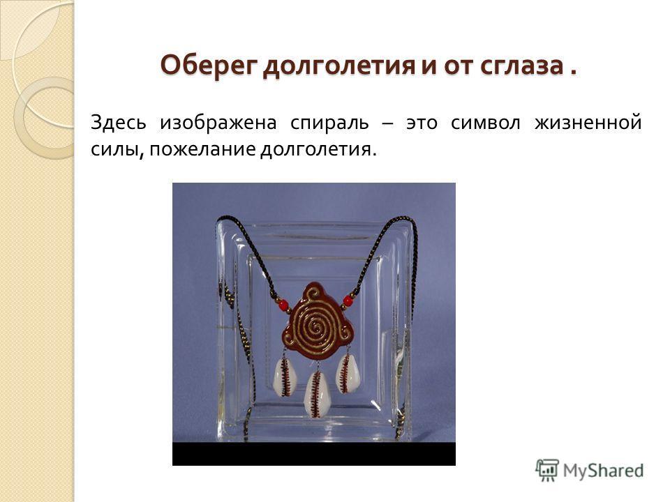 Оберег долголетия и от сглаза. Оберег долголетия и от сглаза. Здесь изображена спираль – это символ жизненной силы, пожелание долголетия.