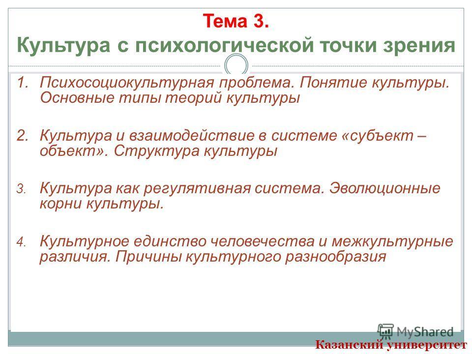 Тема 3. Культура с психологической точки зрения 1. Психосоциокультурная проблема. Понятие культуры. Основные типы теорий культуры 2. Культура и взаимодействие в системе «субъект – объект». Структура культуры 3. Культура как регулятивная система. Эвол
