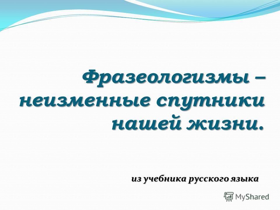 Фразеологизмы – неизменные спутники нашей жизни. из учебника русского языка