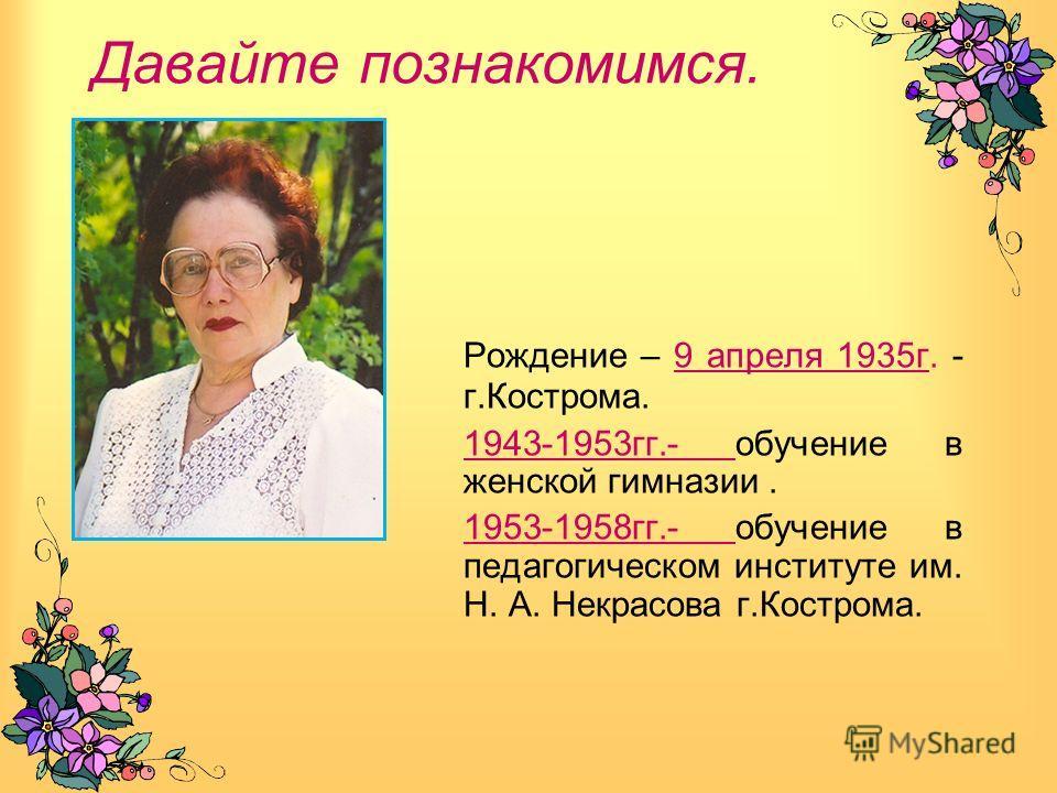 Давайте познакомимся. Рождение – 9 апреля 1935 г. - г.Кострома. 1943-1953 гг.- обучение в женской гимназии. 1953-1958 гг.- обучение в педагогическом институте им. Н. А. Некрасова г.Кострома.