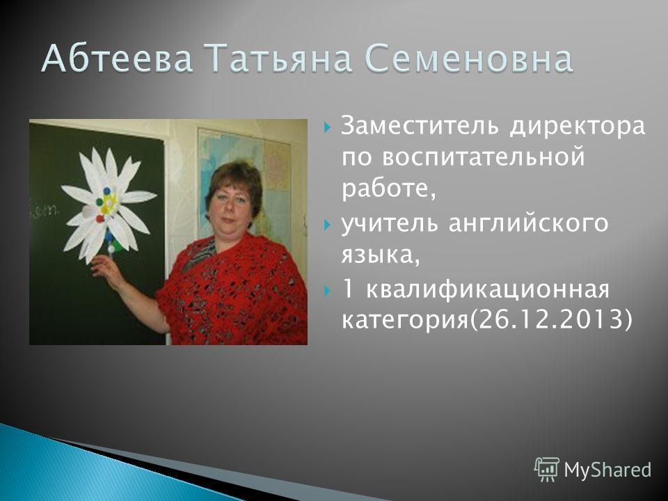 Заместитель директора по воспитательной работе, учитель английского языка, 1 квалификационная категория(26.12.2013)