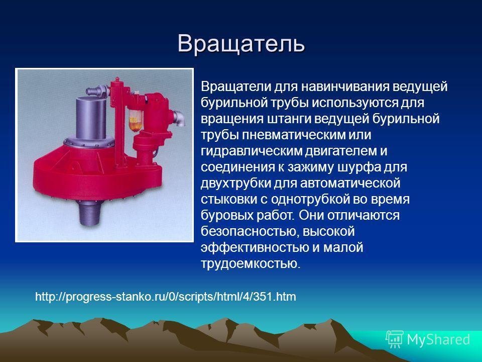 Вращатель Вращатели для навинчивания ведущей бурильной трубы используются для вращения штанги ведущей бурильной трубы пневматическим или гидравлическим двигателем и соединения к зажиму шурфа для двухтрубки для автоматической стыковки с однотрубкой во