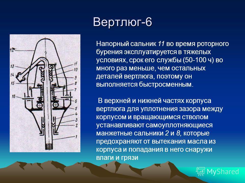 Вертлюг-6 Напорный сальник 11 во время роторного бурения эксплуатируется в тяжелых условиях, срок его службы (50-100 ч) во много раз меньше, чем остальных деталей вертлюга, поэтому он выполняется быстросменным. В верхней и нижней частях корпуса вертл