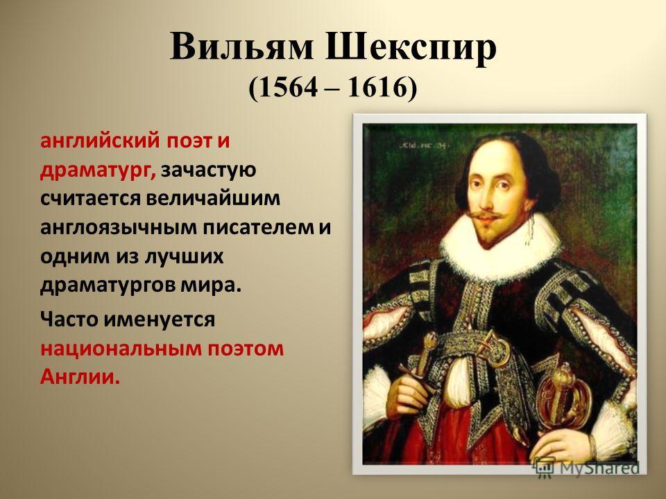 Вильям Шекспир (1564 – 1616) английский поэт и драматург, зачастую считается величайшим англоязычным писателем и одним из лучших драматургов мира. Часто именуется национальным поэтом Англии.
