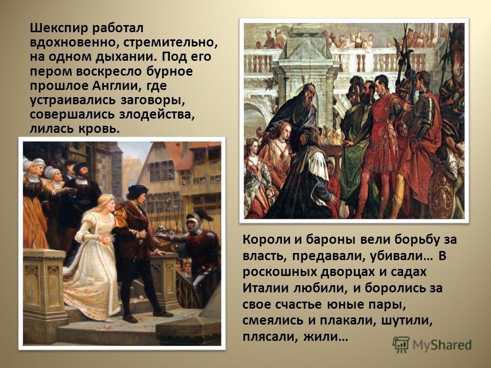 Шекспир работал вдохновенно, стремительно, на одном дыхании. Под его пером воскресло бурное прошлое Англии, где устраивались заговоры, совершались злодейства, лилась кровь. Короли и бароны вели борьбу за власть, предавали, убивали… В роскошных дворца