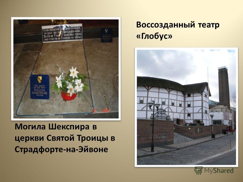 Могила Шекспира в церкви Святой Троицы в Страдфорте-на-Эйвоне Воссозданный театр «Глобус»