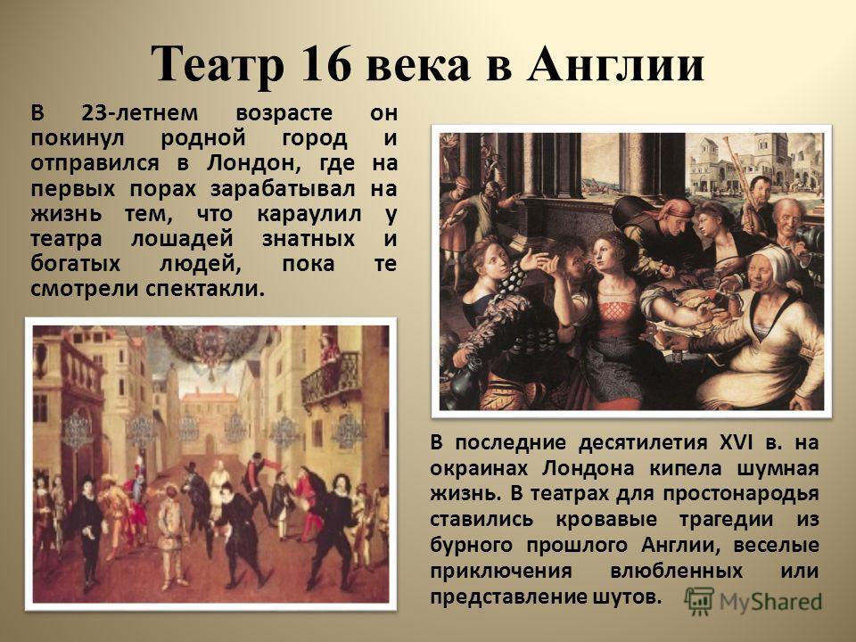 Театр 16 века в Англии В 23-летнем возрасте он покинул родной город и отправился в Лондон, где на первых порах зарабатывал на жизнь тем, что караулил у театра лошадей знатных и богатых людей, пока те смотрели спектакли. В последние десятилетия XVI в.