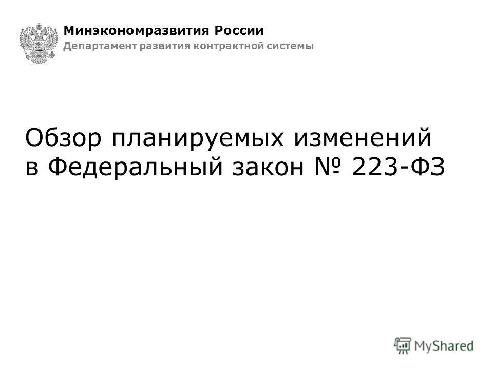Обзор планируемых изменений в Федеральный закон 223-ФЗ Минэкономразвития России Департамент развития контрактной системы