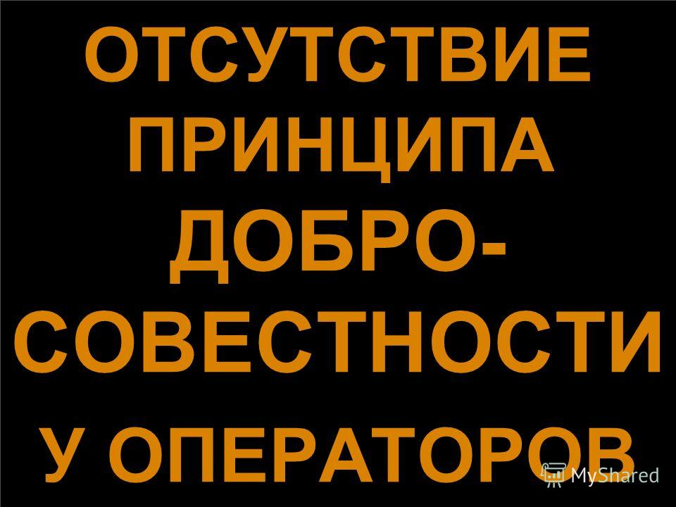 ОТСУТСТВИЕ ПРИНЦИПА ДОБРО- СОВЕСТНОСТИ У ОПЕРАТОРОВ ОТСУТСТВИЕ ПРИНЦИПА ДОБРО- СОВЕСТНОСТИ У ОПЕРАТОРОВ