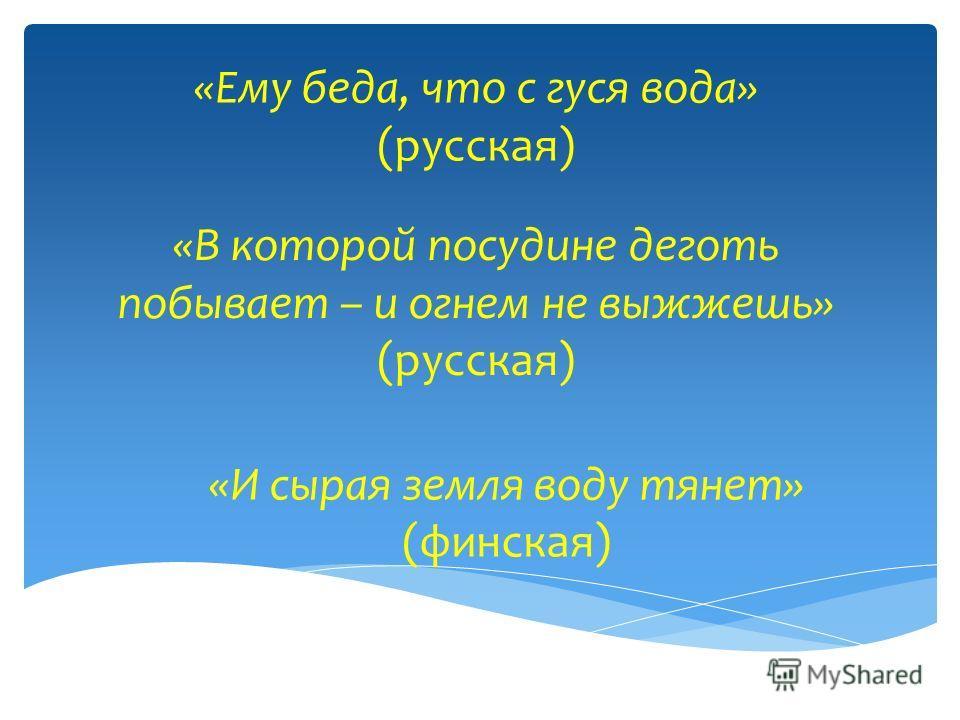 «И сырая земля воду тянет» (финская) «Ему беда, что с гуся вода» (русская) «В которой посудине деготь побывает – и огнем не выжжешь» (русская)